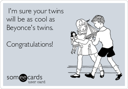 I'm sure your twins will be as cool as Beyonce's twins.  Congratulations!