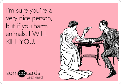 I'm sure you're a very nice person, but if you harm animals, I WILL KILL YOU.