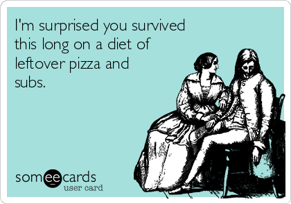 I'm surprised you survived this long on a diet of leftover pizza and subs.