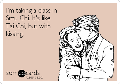 I'm taking a class in  Smu Chi. It's like Tai Chi, but with  kissing.