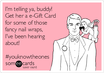I'm telling ya, buddy!  Get her a e-Gift Card for some of those fancy nail wraps, I've been hearing about!   #youknowtheones