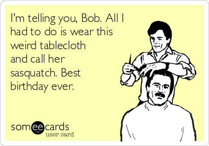 I'm telling you, Bob. All I had to do is wear this weird tablecloth and call her sasquatch. Best birthday ever.