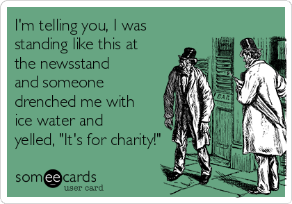 """I'm telling you, I was standing like this at the newsstand and someone drenched me with ice water and yelled, """"It's for charity!"""""""