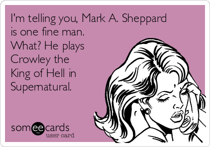 I'm telling you, Mark A. Sheppard is one fine man.  What? He plays Crowley the King of Hell in Supernatural.