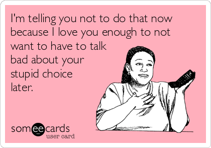 I'm telling you not to do that now because I love you enough to not want to have to talk bad about your stupid choice later.