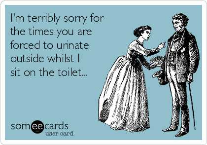 I'm terribly sorry for the times you are forced to urinate outside whilst I sit on the toilet...
