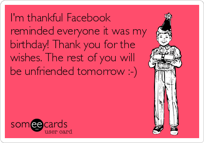 I'm thankful Facebook reminded everyone it was my  birthday! Thank you for the wishes. The rest of you will be unfriended tomorrow :-)