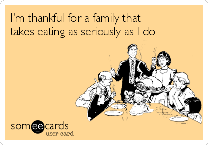 I'm thankful for a family that takes eating as seriously as I do.