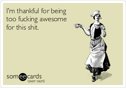I'm thankful for being too fucking awesome for this shit.