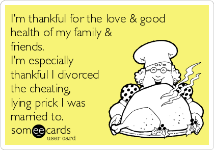 I'm thankful for the love & good health of my family & friends. I'm especially thankful I divorced the cheating, lying prick I was married to.