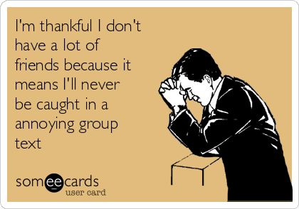 I'm thankful I don't have a lot of friends because it means I'll never be caught in a annoying group text
