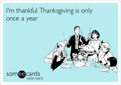 I'm thankful Thanksgiving is only once a year