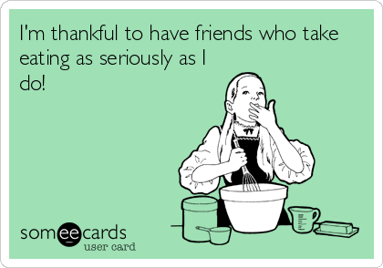 I'm thankful to have friends who take eating as seriously as I do!