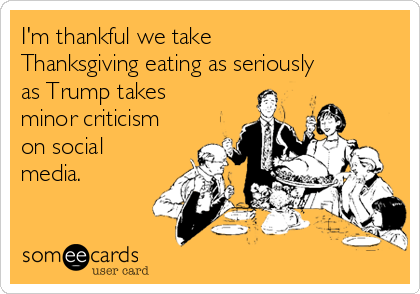 I'm thankful we take Thanksgiving eating as seriously as Trump takes minor criticism on social media.