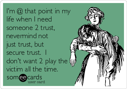 I'm @ that point in my life when I need someone 2 trust, nevermind not just trust, but secure trust.  I don't want 2 play the victim all the time.