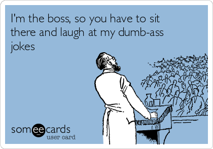 I'm the boss, so you have to sit there and laugh at my dumb-ass jokes