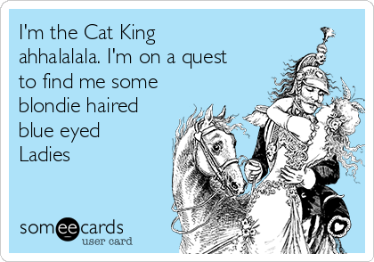 I'm the Cat King ahhalalala. I'm on a quest to find me some blondie haired blue eyed Ladies