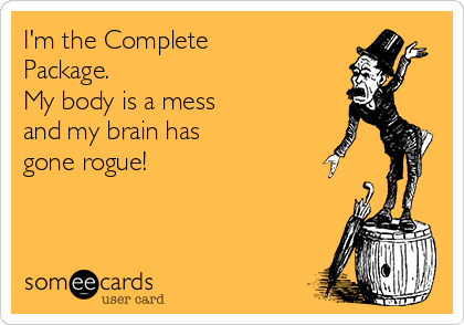 I'm the Complete Package. My body is a mess  and my brain has  gone rogue!