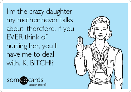I'm the crazy daughter my mother never talks about, therefore, if you EVER think of hurting her, you'll have me to deal with. K, BITCH!?