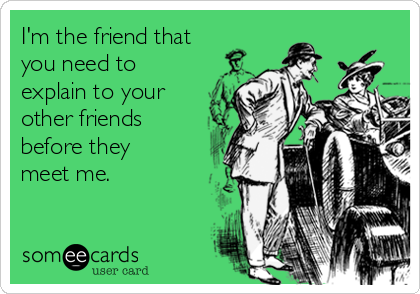 I'm the friend that you need to explain to your  other friends before they meet me.