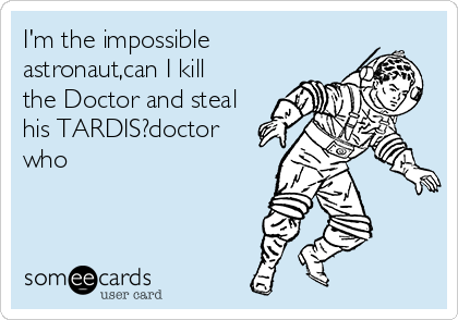 I'm the impossible    astronaut,can I kill the Doctor and steal his TARDIS?doctor who
