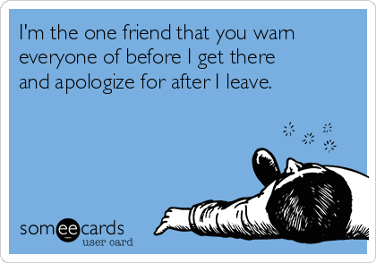 I'm the one friend that you warn everyone of before I get there and apologize for after I leave.