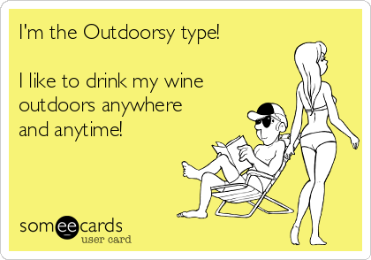 I'm the Outdoorsy type!  I like to drink my wine outdoors anywhere and anytime!