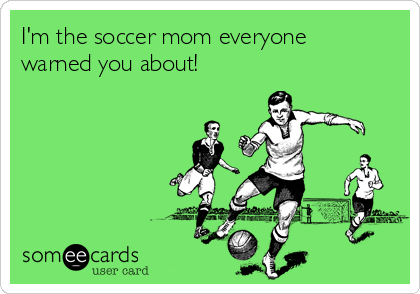 I'm the soccer mom everyone warned you about!