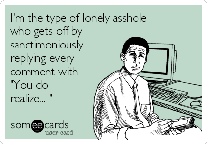 """I'm the type of lonely asshole who gets off by sanctimoniously replying every comment with """"You do realize... """""""