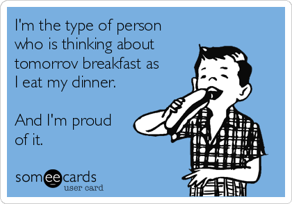 I'm the type of person who is thinking about  tomorrov breakfast as I eat my dinner.  And I'm proud of it.