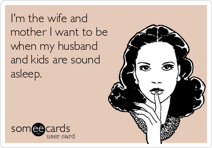 I'm the wife and mother I want to be when my husband and kids are sound asleep.