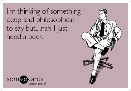 I'm thinking of something deep and philosophical to say but....nah I just need a beer.