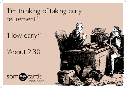 'I'm thinking of taking early retirement'  'How early?'  'About 2.30'