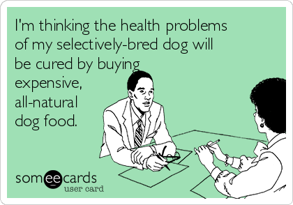 I'm thinking the health problems of my selectively-bred dog will be cured by buying expensive, all-natural dog food.