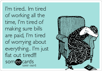 I'm tired.. Im tired of working all the time, I'm tired of making sure bills are paid, I'm tired of worrying about everything.. I'm just flat out tired!!!