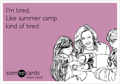 I'm tired, Like summer camp kind of tired
