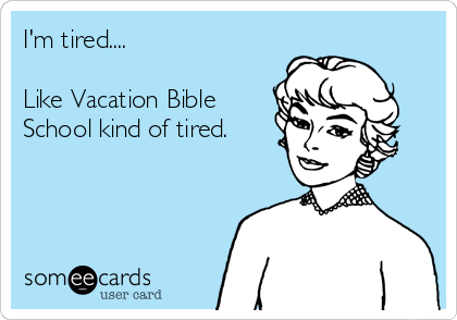 I'm tired....  Like Vacation Bible School kind of tired.