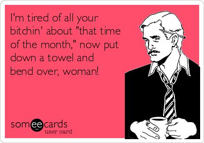 "I'm tired of all your bitchin' about ""that time of the month,"" now put down a towel and bend over, woman!"