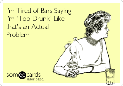 """I'm Tired of Bars Saying I'm """"Too Drunk"""" Like that's an Actual Problem"""
