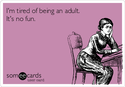 I'm tired of being an adult. It's no fun.