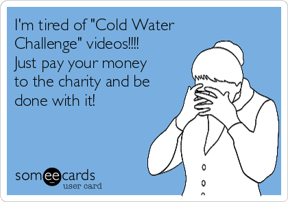 "I'm tired of ""Cold Water Challenge"" videos!!!! Just pay your money to the charity and be done with it!"