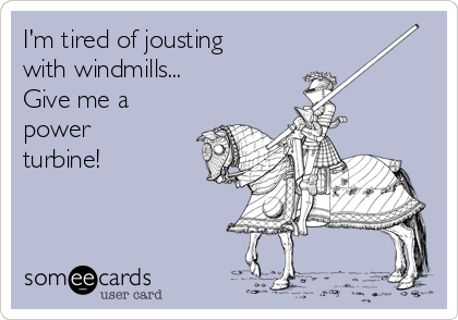 I'm tired of jousting with windmills... Give me a power turbine!