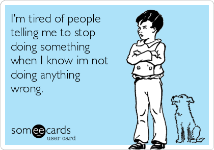 I'm tired of people telling me to stop doing something when I know im not doing anything wrong.