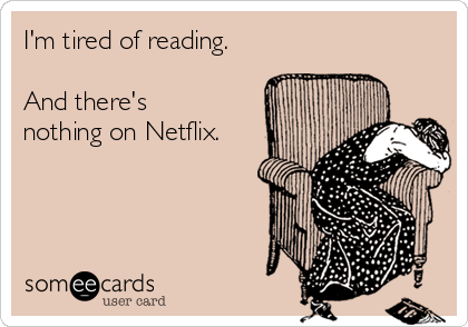 I'm tired of reading.  And there's nothing on Netflix.