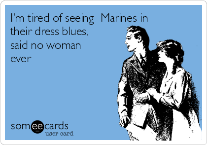 I'm tired of seeing  Marines in their dress blues, said no woman ever