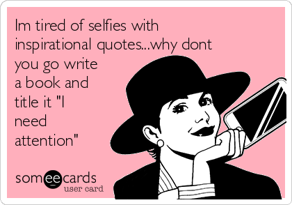 Im Tired Of Selfies With Inspirational Quoteswhy Dont You Go
