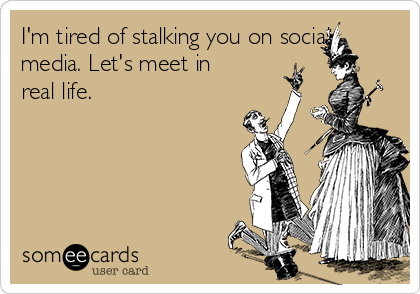 I'm tired of stalking you on social media. Let's meet in real life.