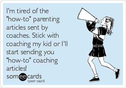 """I'm tired of the """"how-to"""" parenting articles sent by coaches. Stick with coaching my kid or I'll start sending you """"how-to"""" coaching articles!"""