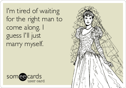 I'm tired of waiting for the right man to come along. I guess I'll just marry myself.
