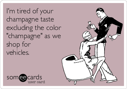 "I'm tired of your champagne taste excluding the color ""champagne"" as we shop for vehicles."